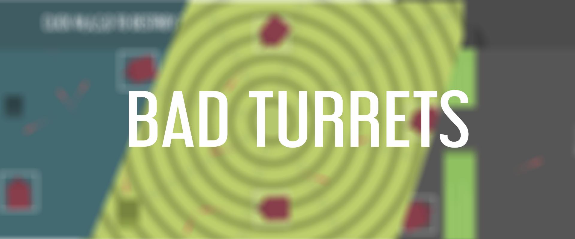 Bad Turrets